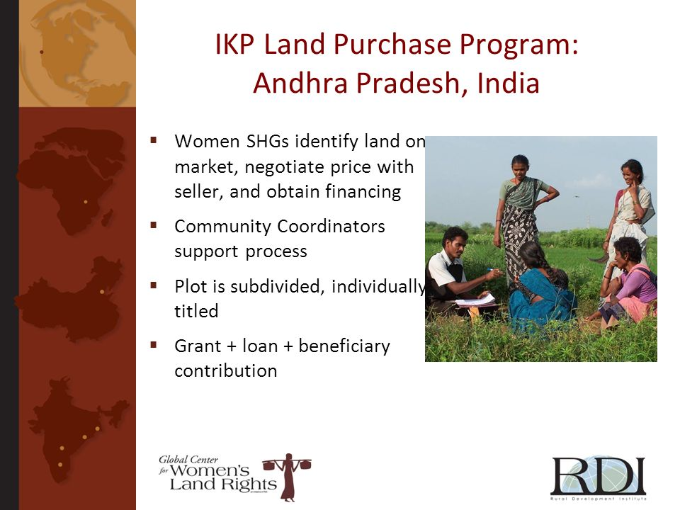 IKP Land Purchase Program: Andhra Pradesh, India Women SHGs identify land on market, negotiate price with seller, and obtain financing Community Coordinators support process Plot is subdivided, individually titled Grant + loan + beneficiary contribution