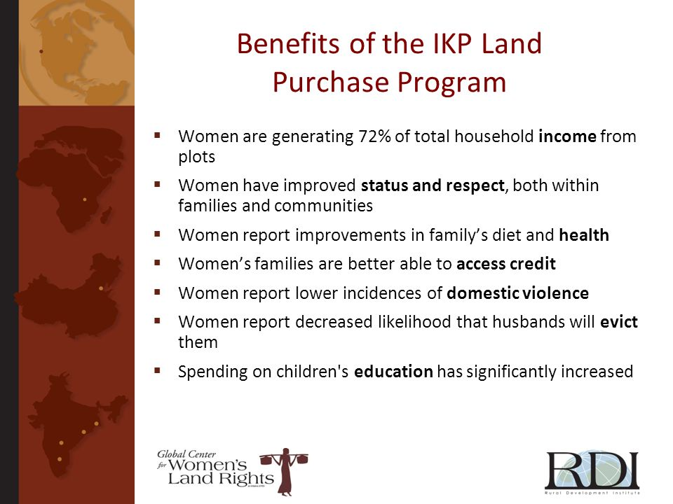 Benefits of the IKP Land Purchase Program Women are generating 72% of total household income from plots Women have improved status and respect, both within families and communities Women report improvements in familys diet and health Womens families are better able to access credit Women report lower incidences of domestic violence Women report decreased likelihood that husbands will evict them Spending on children s education has significantly increased
