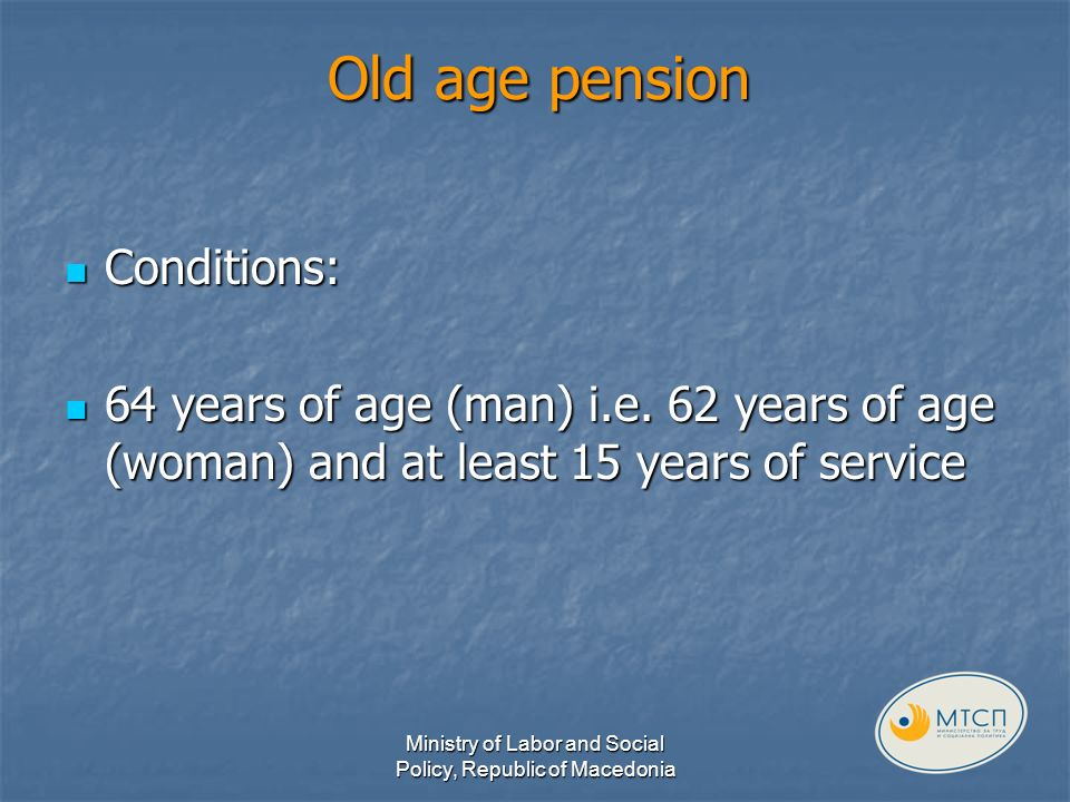 Old age pension Conditions: Conditions: 64 years of age (man) i.e.