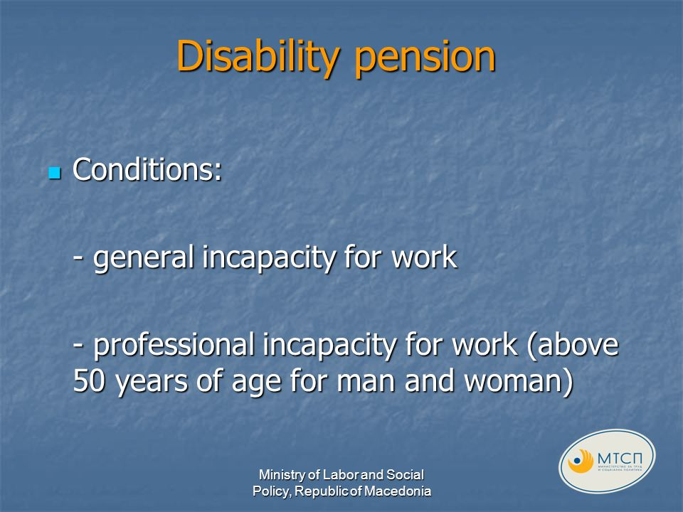 Disability pension Conditions: Conditions: - general incapacity for work - professional incapacity for work (above 50 years of age for man and woman) Ministry of Labor and Social Policy, Republic of Macedonia
