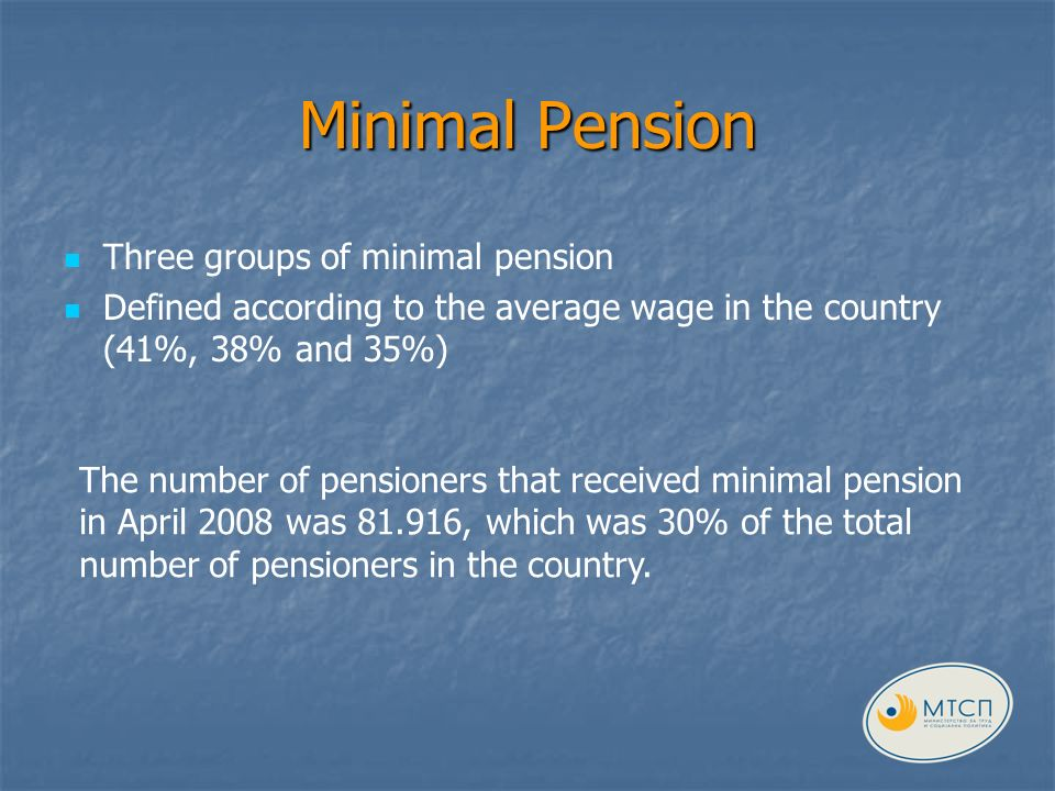 Minimal Pension Three groups of minimal pension Defined according to the average wage in the country (41%, 38% and 35%) The number of pensioners that received minimal pension in April 2008 was , which was 30% of the total number of pensioners in the country.