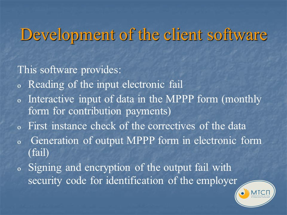 Development of the client software This software provides : o o Reading of the input electronic fail o o Interactive input of data in the MPPP form (monthly form for contribution payments) o o First instance check of the correctives of the data o o Generation of output MPPP form in electronic form (fail) o o Signing and encryption of the output fail with security code for identification of the employer
