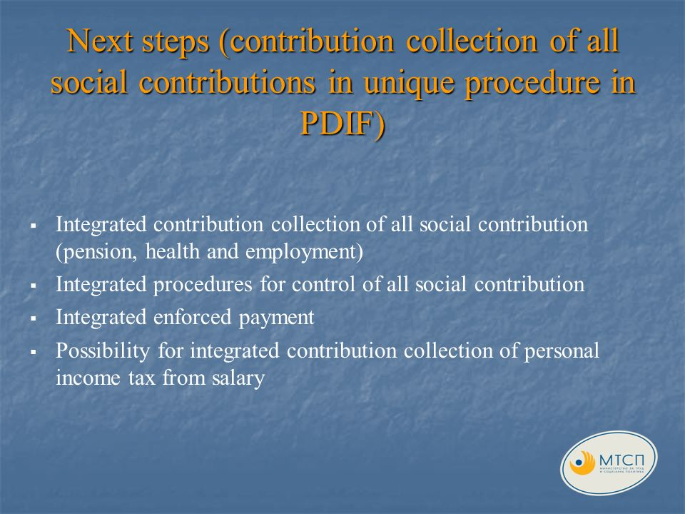 Next steps (contribution collection of all social contributions in unique procedure in PDIF) Integrated contribution collection of all social contribution (pension, health and employment ) Integrated procedures for control of all social contribution Integrated enforced payment Possibility for integrated contribution collection of personal income tax from salary