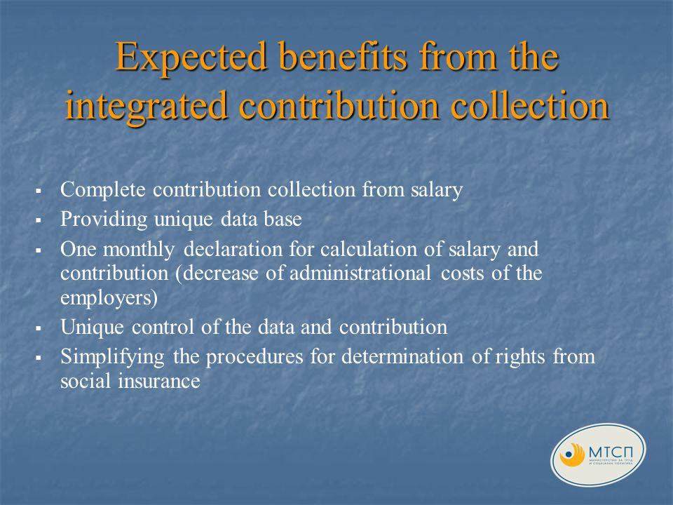 Expected benefits from the integrated contribution collection Complete contribution collection from salary Providing unique data base One monthly declaration for calculation of salary and contribution (decrease of administrational costs of the employers) Unique control of the data and contribution Simplifying the procedures for determination of rights from social insurance