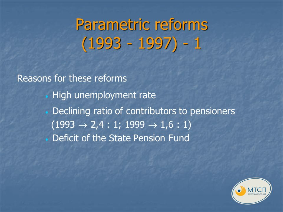 Parametric reforms (1993 - 1997) - 1 Reasons for these reforms High unemployment rate Declining ratio of contributors to pensioners (1993 2,4 : 1; 1999 1,6 : 1) Deficit of the State Pension Fund