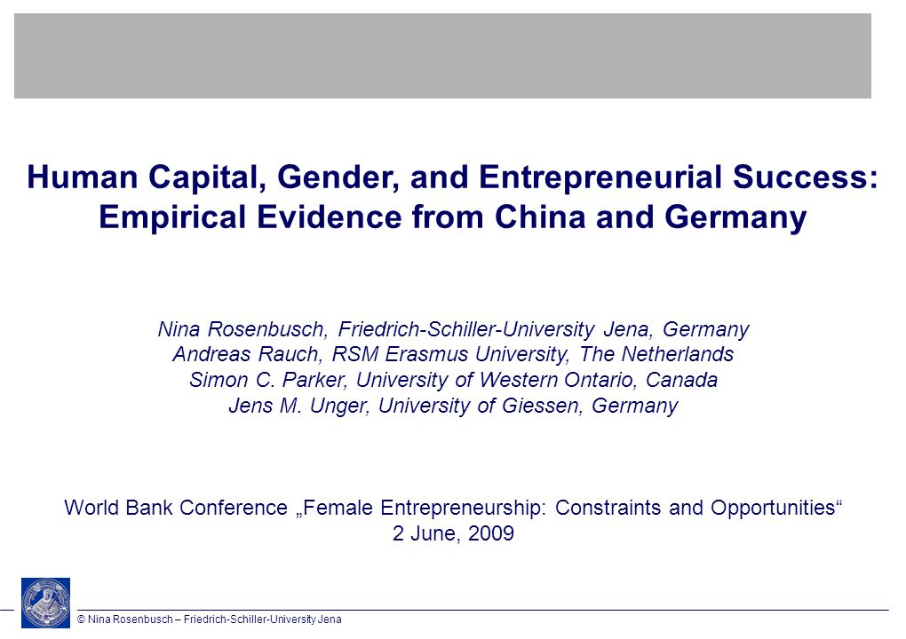 © Nina Rosenbusch – Friedrich-Schiller-University Jena Human Capital, Gender, and Entrepreneurial Success: Empirical Evidence from China and Germany Nina Rosenbusch, Friedrich-Schiller-University Jena, Germany Andreas Rauch, RSM Erasmus University, The Netherlands Simon C.