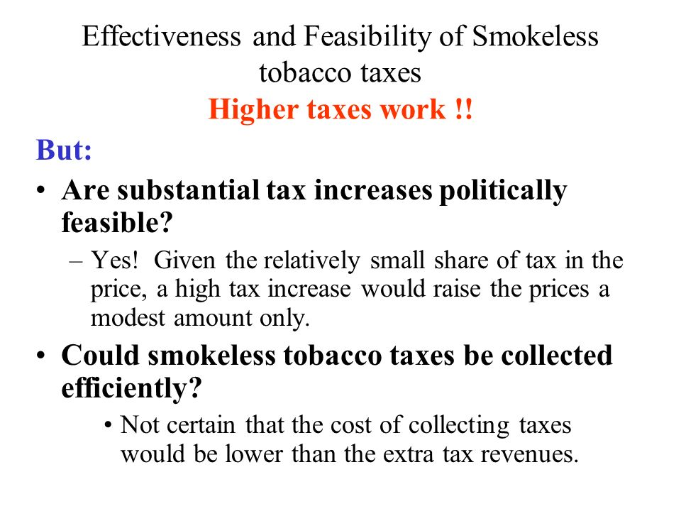 Effectiveness and Feasibility of Smokeless tobacco taxes Higher taxes work !! But: Are substantial tax increases politically feasible? –Yes! Given the
