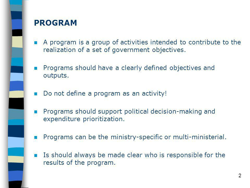 2 PROGRAM A program is a group of activities intended to contribute to the realization of a set of government objectives.