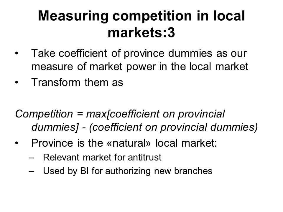 Measuring competition in local markets:3 Take coefficient of province dummies as our measure of market power in the local market Transform them as Competition = max[coefficient on provincial dummies] - (coefficient on provincial dummies) Province is the «natural» local market: –Relevant market for antitrust –Used by BI for authorizing new branches