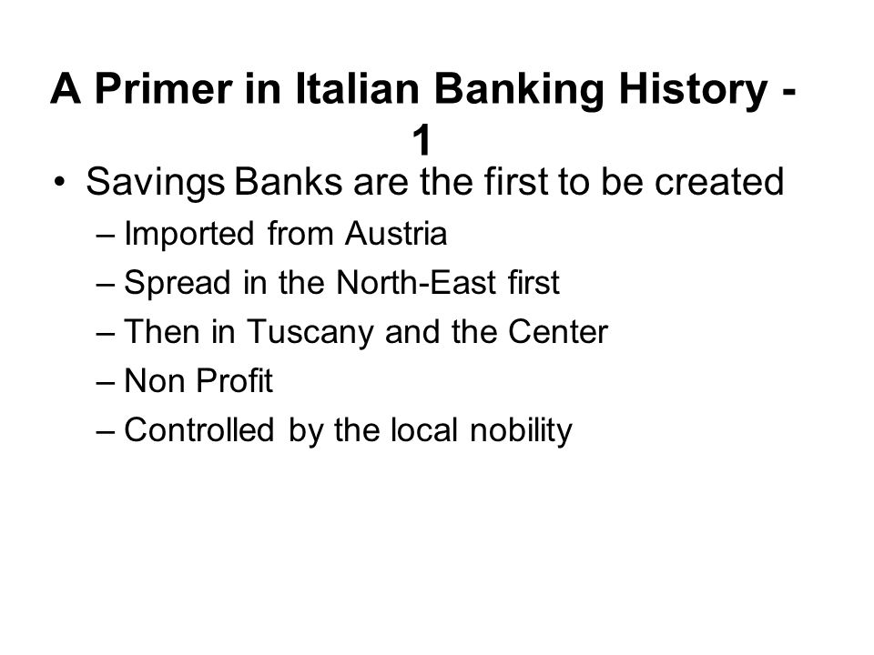 A Primer in Italian Banking History - 1 Savings Banks are the first to be created –Imported from Austria –Spread in the North-East first –Then in Tusc