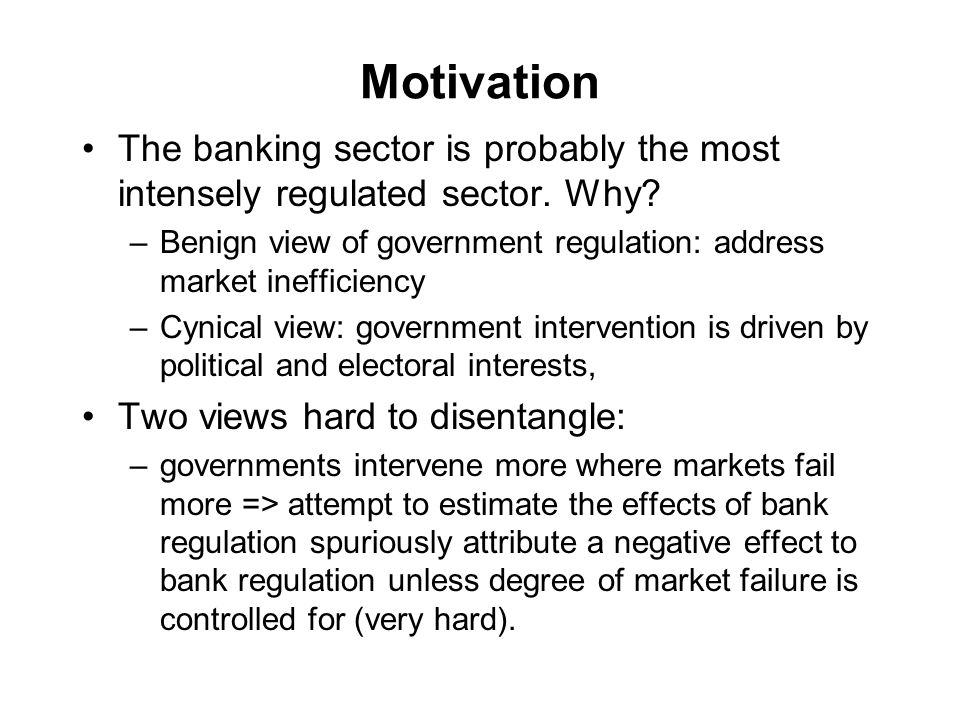 Motivation The banking sector is probably the most intensely regulated sector. Why? –Benign view of government regulation: address market inefficiency