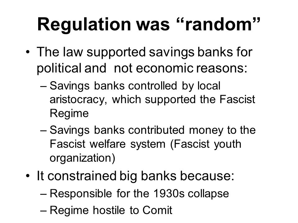 Regulation was random The law supported savings banks for political and not economic reasons: –Savings banks controlled by local aristocracy, which supported the Fascist Regime –Savings banks contributed money to the Fascist welfare system (Fascist youth organization) It constrained big banks because: –Responsible for the 1930s collapse –Regime hostile to Comit
