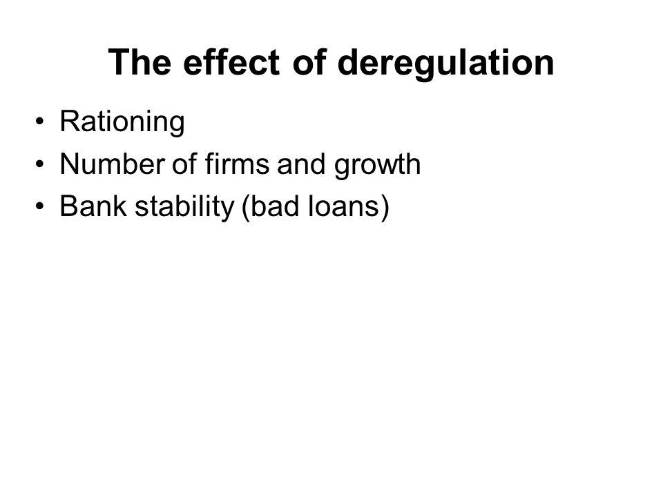 The effect of deregulation Rationing Number of firms and growth Bank stability (bad loans)