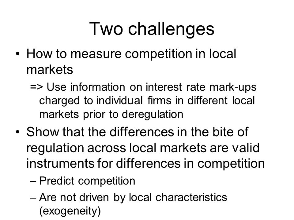 Two challenges How to measure competition in local markets => Use information on interest rate mark-ups charged to individual firms in different local markets prior to deregulation Show that the differences in the bite of regulation across local markets are valid instruments for differences in competition –Predict competition –Are not driven by local characteristics (exogeneity)