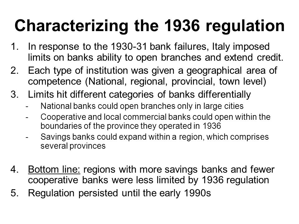 A Primer in Italian Banking History -2 The second wave of bank creation has –Big commercial banks (later nationalized) in the big cities (Milan, Genova) –Cooperative banks in the rest Between 1926 and 1936 major consolidation –Savings banks from 200 to 91 – Commercial banks from 737 to 484 –Cooperative banks from 625 to 473.