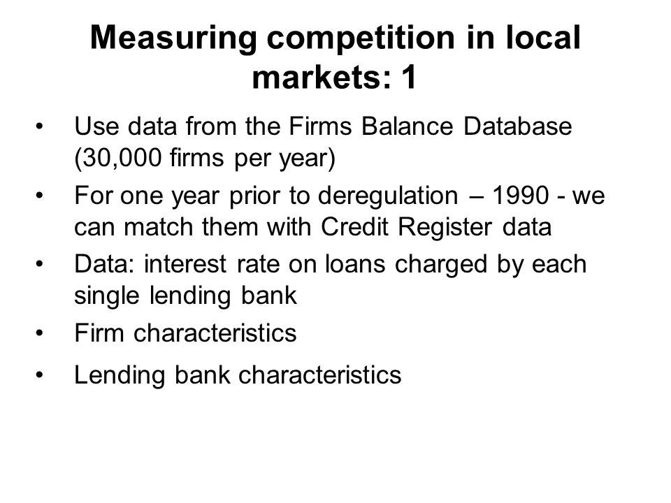 Measuring competition in local markets:2 Regress firm-bank-level interest rate as a spread on the deposit rate in a province on: –Firm controls to capture firm quality (return on sales, leverage, size, firm propensity score) –Bank controls as proxies for efficiency (bank size, return on assets, ratio of non performing loans, bank ownership (state owned) –A full set of province dummies to capture the degree of competition in the local market