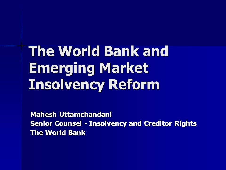 The World Bank and Emerging Market Insolvency Reform Mahesh Uttamchandani Senior Counsel - Insolvency and Creditor Rights The World Bank