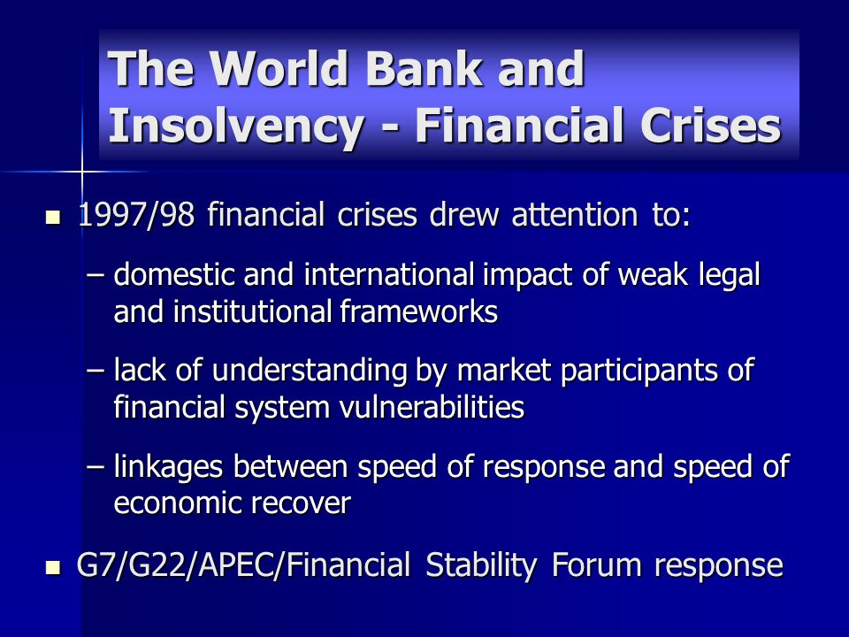 The World Bank and Insolvency - Financial Crises 1997/98 financial crises drew attention to: 1997/98 financial crises drew attention to: –domestic and