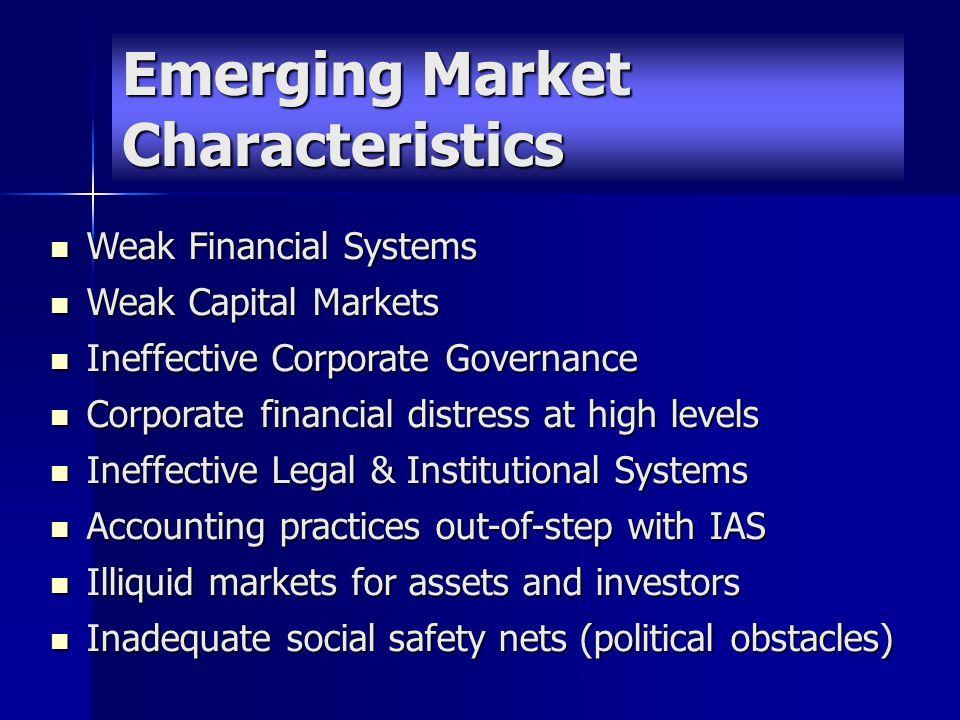 Emerging Market Characteristics Weak Financial Systems Weak Financial Systems Weak Capital Markets Weak Capital Markets Ineffective Corporate Governan
