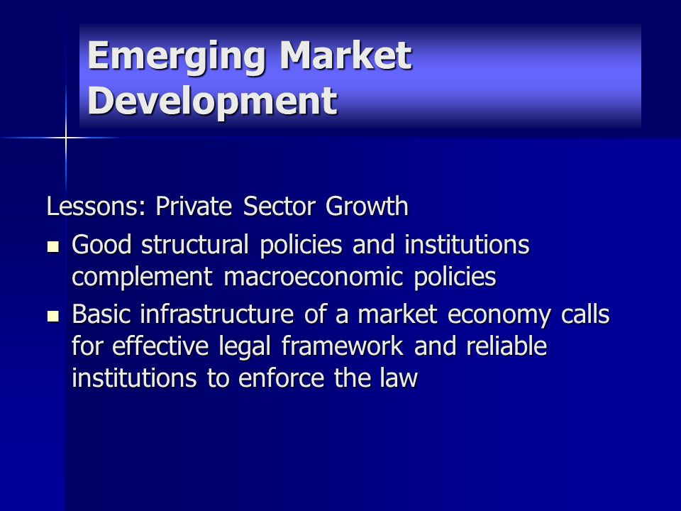 Emerging Market Development Lessons: Private Sector Growth Good structural policies and institutions complement macroeconomic policies Good structural policies and institutions complement macroeconomic policies Basic infrastructure of a market economy calls for effective legal framework and reliable institutions to enforce the law Basic infrastructure of a market economy calls for effective legal framework and reliable institutions to enforce the law