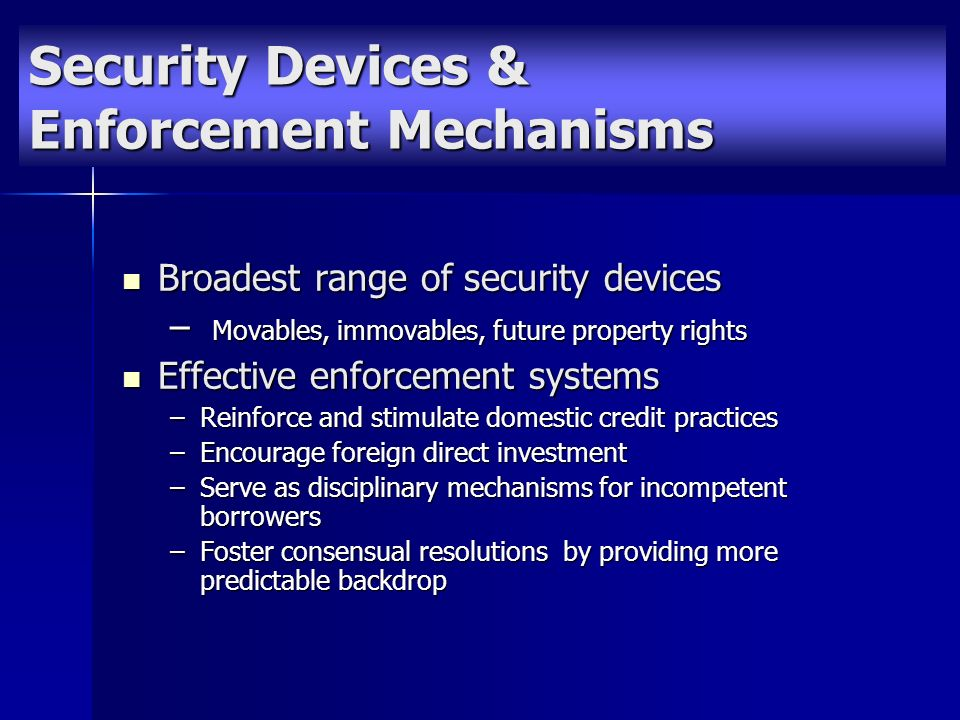 Security Devices & Enforcement Mechanisms Broadest range of security devices Broadest range of security devices – Movables, immovables, future property rights Effective enforcement systems Effective enforcement systems –Reinforce and stimulate domestic credit practices –Encourage foreign direct investment –Serve as disciplinary mechanisms for incompetent borrowers –Foster consensual resolutions by providing more predictable backdrop
