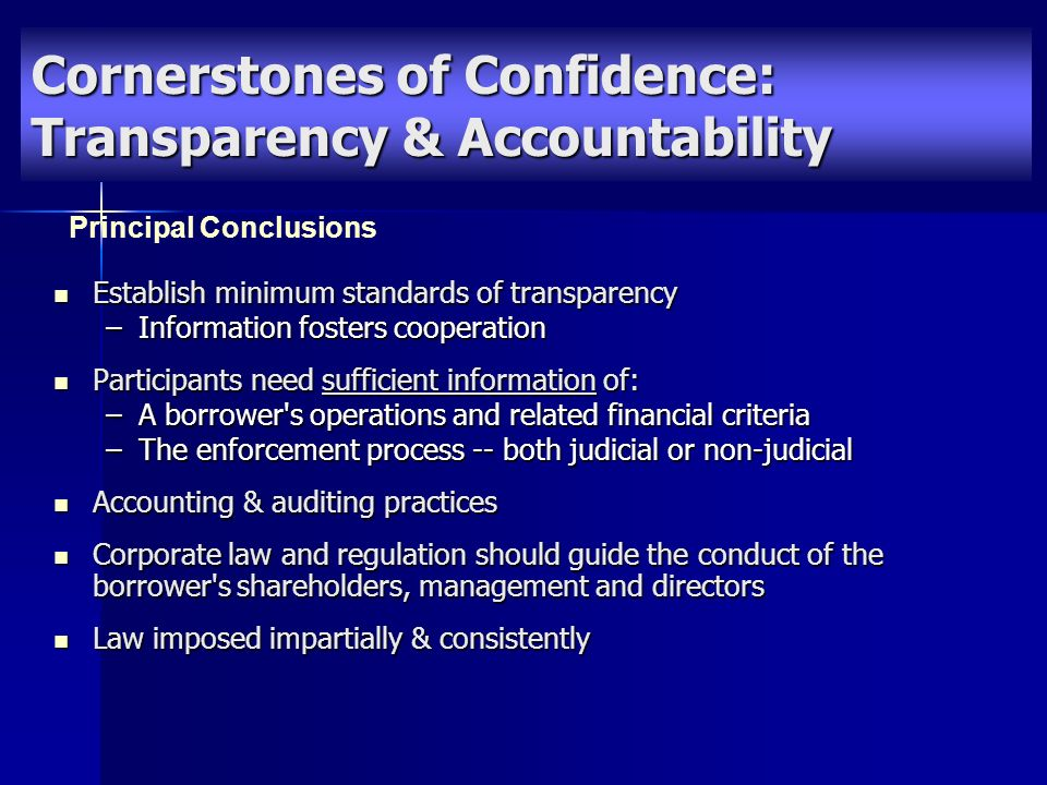 Establish minimum standards of transparency Establish minimum standards of transparency –Information fosters cooperation Participants need sufficient information of: Participants need sufficient information of: –A borrower s operations and related financial criteria –The enforcement process -- both judicial or non-judicial Accounting & auditing practices Accounting & auditing practices Corporate law and regulation should guide the conduct of the borrower s shareholders, management and directors Corporate law and regulation should guide the conduct of the borrower s shareholders, management and directors Law imposed impartially & consistently Law imposed impartially & consistently Principal Conclusions Cornerstones of Confidence: Transparency & Accountability