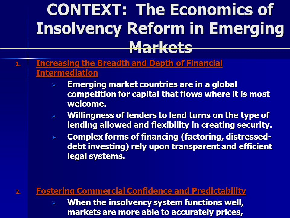 CONTEXT: The Economics of Insolvency Reform in Emerging Markets 1. Increasing the Breadth and Depth of Financial Intermediation Emerging market countr