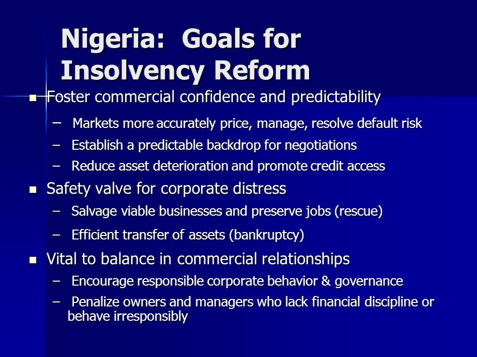 Nigeria: Goals for Insolvency Reform Foster commercial confidence and predictability Foster commercial confidence and predictability – Markets more ac