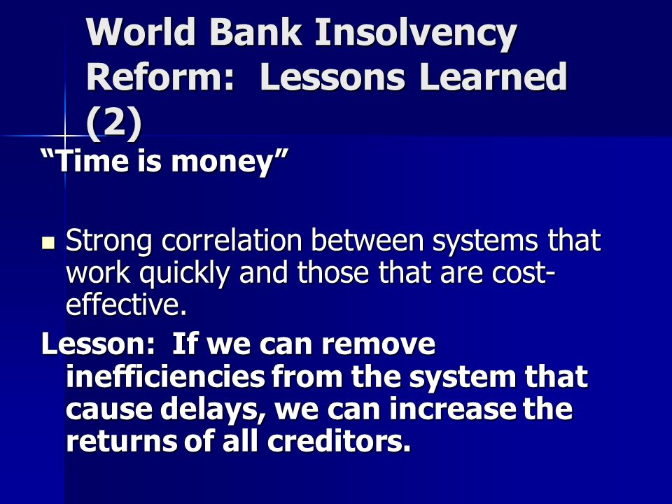World Bank Insolvency Reform: Lessons Learned (2) Time is money Strong correlation between systems that work quickly and those that are cost- effective.