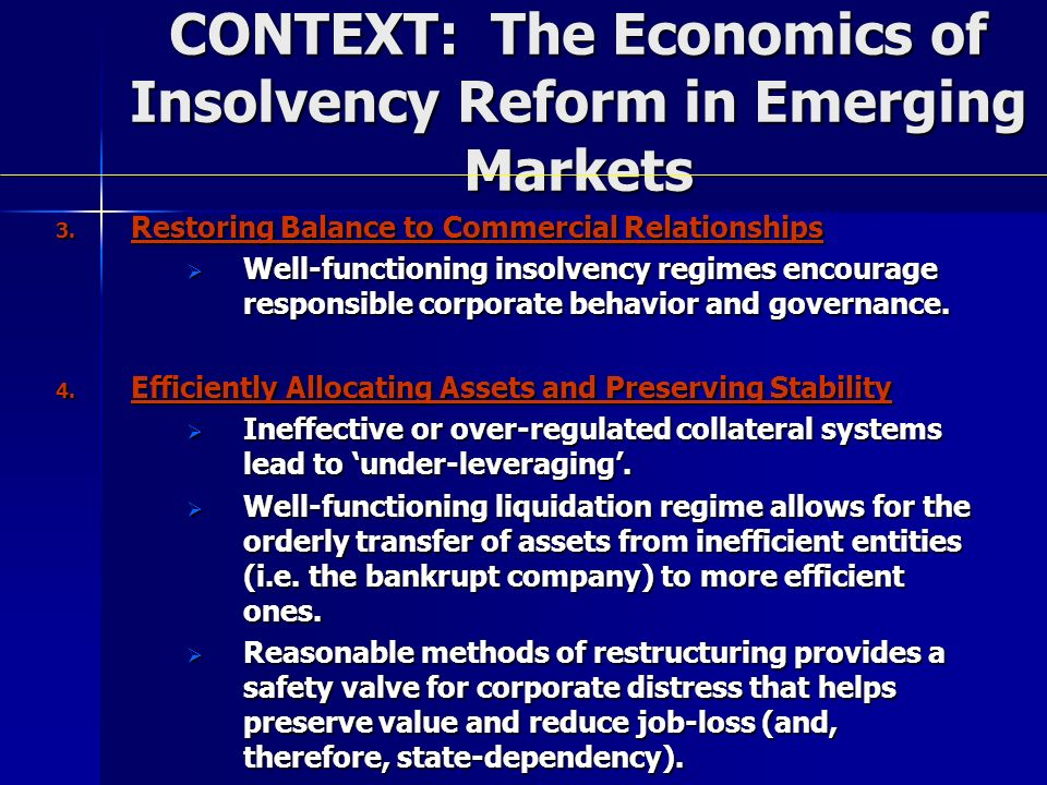 CONTEXT: The Economics of Insolvency Reform in Emerging Markets 3. Restoring Balance to Commercial Relationships Well-functioning insolvency regimes e