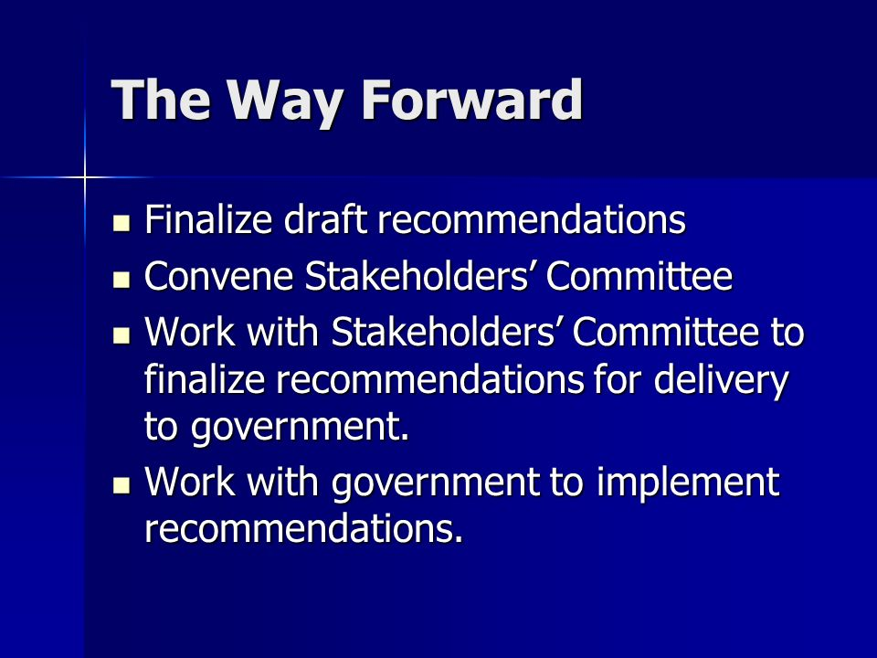 The Way Forward Finalize draft recommendations Finalize draft recommendations Convene Stakeholders Committee Convene Stakeholders Committee Work with
