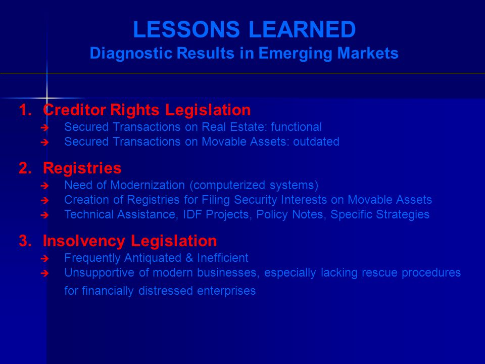 LESSONS LEARNED Diagnostic Results in Emerging Markets 1.Creditor Rights Legislation Secured Transactions on Real Estate: functional Secured Transactions on Movable Assets: outdated 2.Registries Need of Modernization (computerized systems) Creation of Registries for Filing Security Interests on Movable Assets Technical Assistance, IDF Projects, Policy Notes, Specific Strategies 3.Insolvency Legislation Frequently Antiquated & Inefficient Unsupportive of modern businesses, especially lacking rescue procedures for financially distressed enterprises