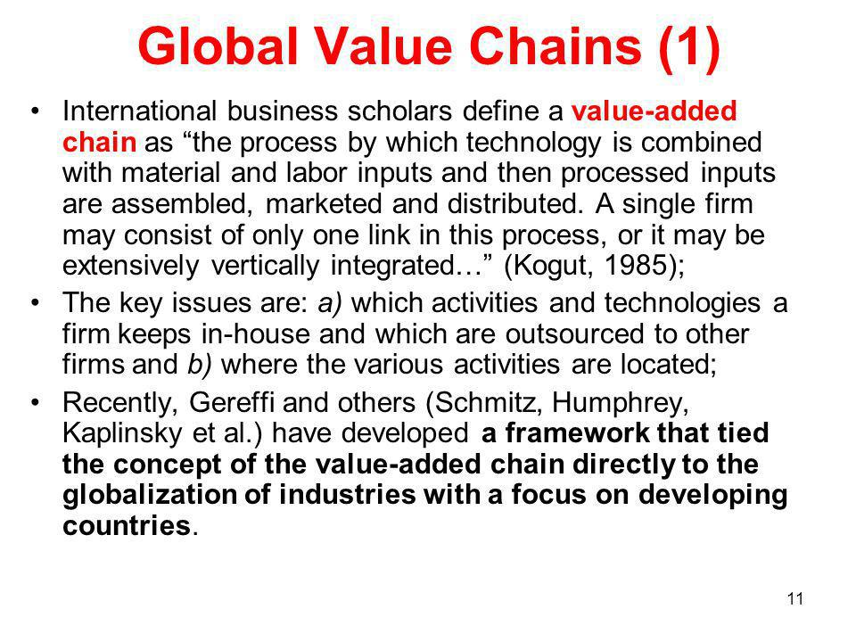 11 Global Value Chains (1) International business scholars define a value-added chain as the process by which technology is combined with material and labor inputs and then processed inputs are assembled, marketed and distributed.