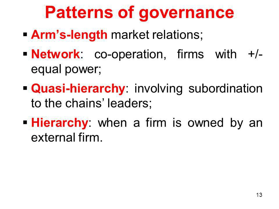 13 Patterns of governance Arms-length market relations; Network: co-operation, firms with +/- equal power; Quasi-hierarchy: involving subordination to the chains leaders; Hierarchy: when a firm is owned by an external firm.