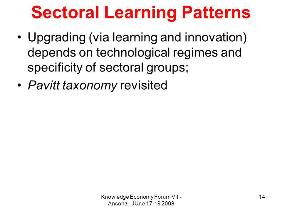 Knowledge Economy Forum VII - Ancona - JUne 17-19 2008 14 Sectoral Learning Patterns Upgrading (via learning and innovation) depends on technological regimes and specificity of sectoral groups; Pavitt taxonomy revisited
