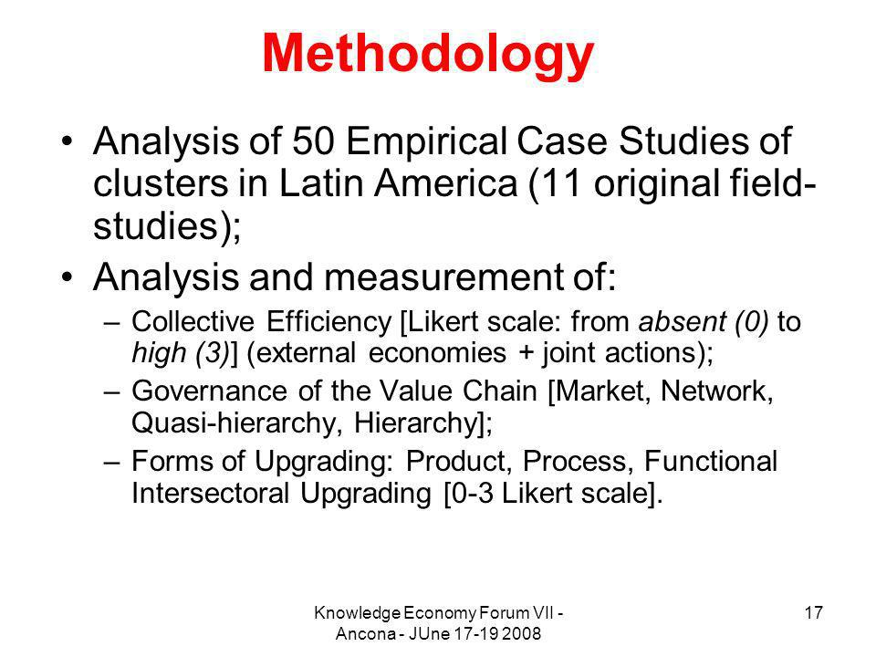 Knowledge Economy Forum VII - Ancona - JUne 17-19 2008 17 Methodology Analysis of 50 Empirical Case Studies of clusters in Latin America (11 original field- studies); Analysis and measurement of: –Collective Efficiency [Likert scale: from absent (0) to high (3)] (external economies + joint actions); –Governance of the Value Chain [Market, Network, Quasi-hierarchy, Hierarchy]; –Forms of Upgrading: Product, Process, Functional Intersectoral Upgrading [0-3 Likert scale].