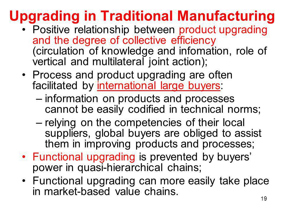 19 Upgrading in Traditional Manufacturing Positive relationship between product upgrading and the degree of collective efficiency (circulation of knowledge and infomation, role of vertical and multilateral joint action); Process and product upgrading are often facilitated by international large buyers: –information on products and processes cannot be easily codified in technical norms; –relying on the competencies of their local suppliers, global buyers are obliged to assist them in improving products and processes; Functional upgrading is prevented by buyers power in quasi-hierarchical chains; Functional upgrading can more easily take place in market-based value chains.