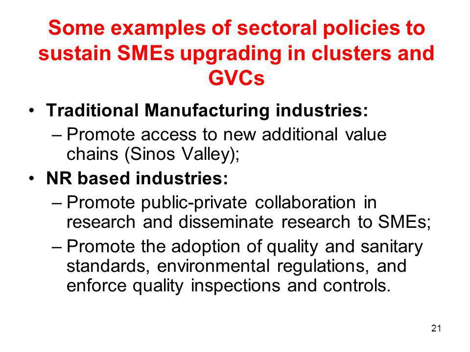 21 Some examples of sectoral policies to sustain SMEs upgrading in clusters and GVCs Traditional Manufacturing industries: –Promote access to new additional value chains (Sinos Valley); NR based industries: –Promote public-private collaboration in research and disseminate research to SMEs; –Promote the adoption of quality and sanitary standards, environmental regulations, and enforce quality inspections and controls.