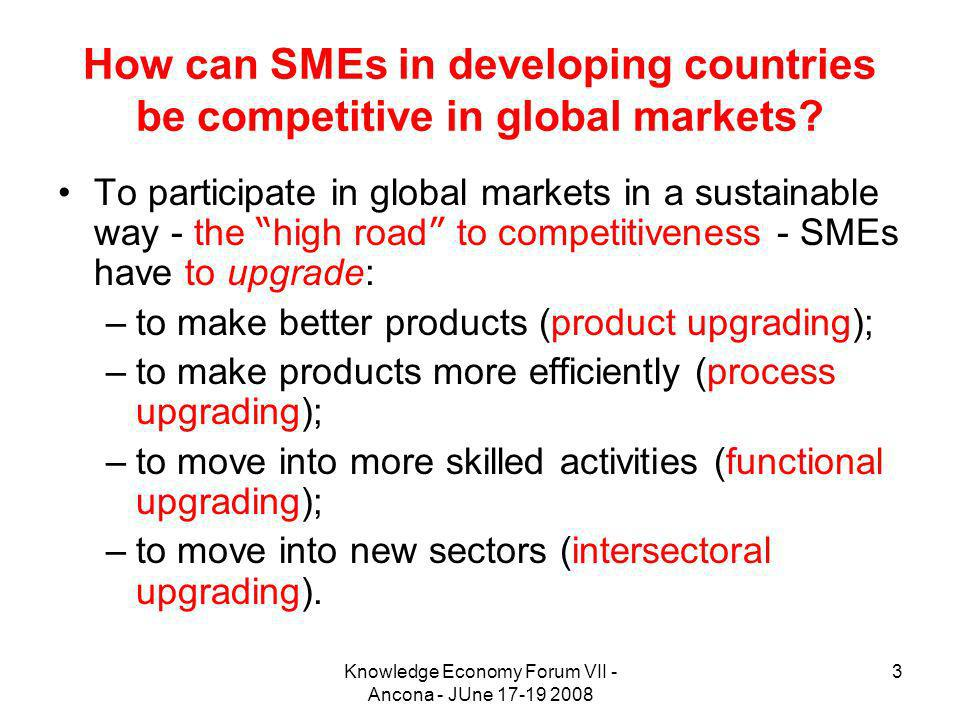 Knowledge Economy Forum VII - Ancona - JUne 17-19 2008 3 How can SMEs in developing countries be competitive in global markets.