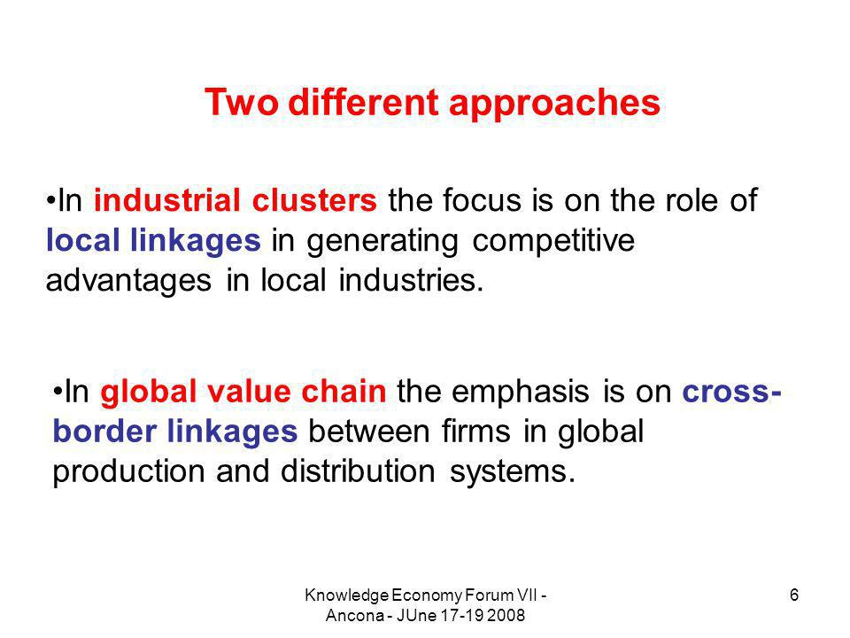 Knowledge Economy Forum VII - Ancona - JUne 17-19 2008 6 In industrial clusters the focus is on the role of local linkages in generating competitive a