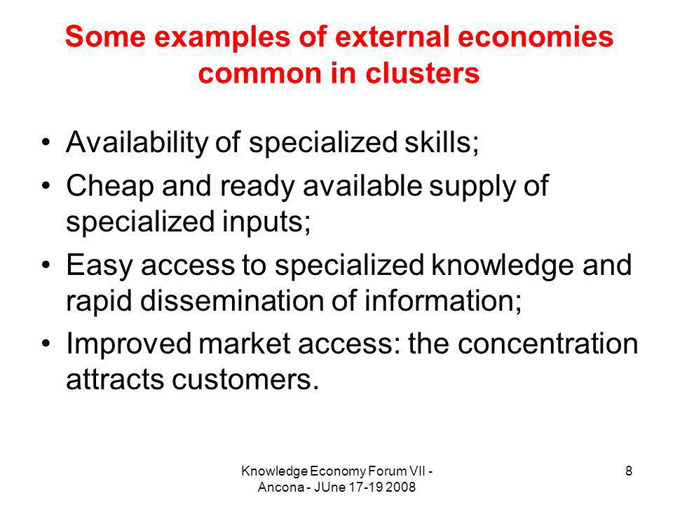 Knowledge Economy Forum VII - Ancona - JUne 17-19 2008 8 Some examples of external economies common in clusters Availability of specialized skills; Ch