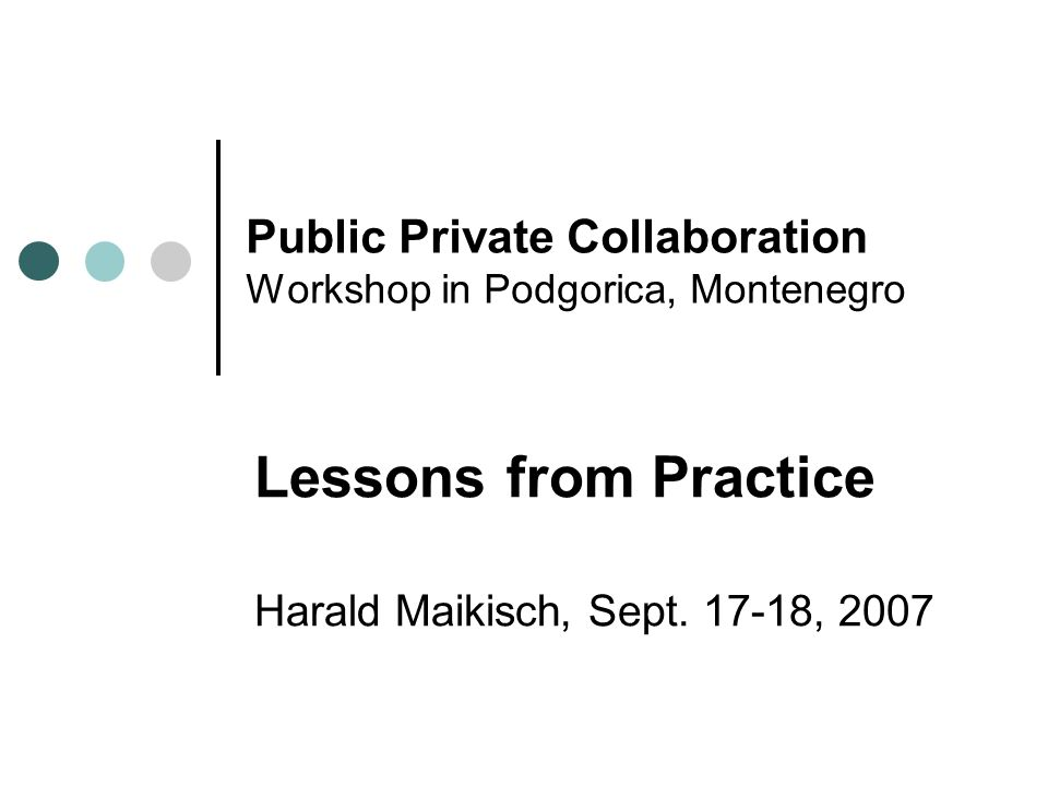 Public Private Collaboration Workshop in Podgorica, Montenegro Lessons from Practice Harald Maikisch, Sept. 17-18, 2007