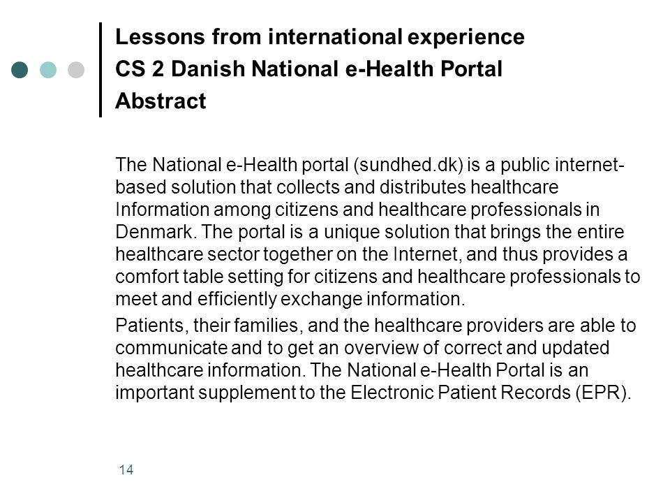 14 Lessons from international experience CS 2 Danish National e-Health Portal Abstract The National e-Health portal (sundhed.dk) is a public internet- based solution that collects and distributes healthcare Information among citizens and healthcare professionals in Denmark.