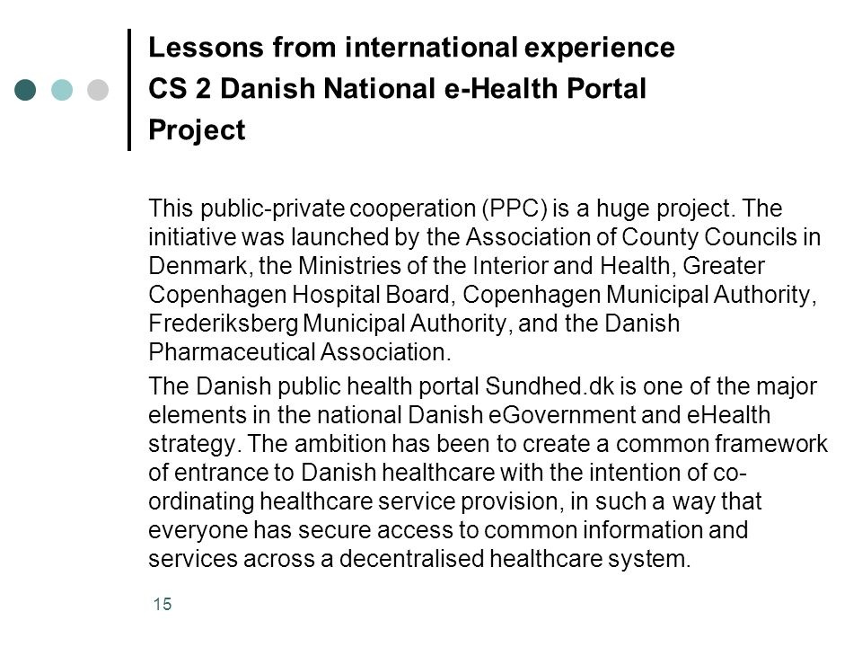 15 Lessons from international experience CS 2 Danish National e-Health Portal Project This public-private cooperation (PPC) is a huge project. The ini