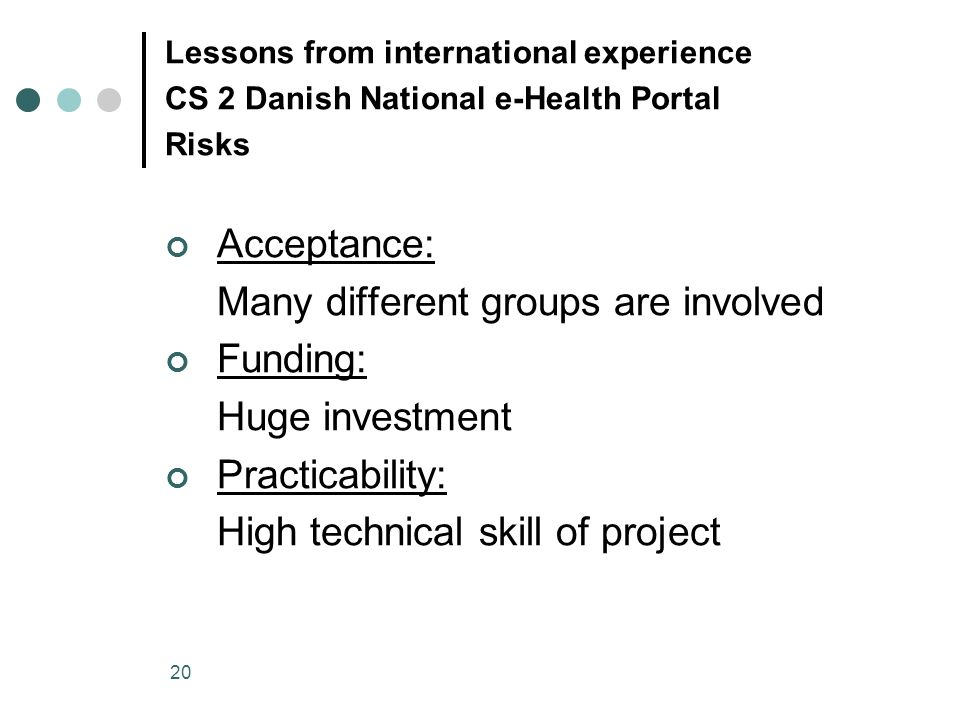 20 Lessons from international experience CS 2 Danish National e-Health Portal Risks Acceptance: Many different groups are involved Funding: Huge investment Practicability: High technical skill of project