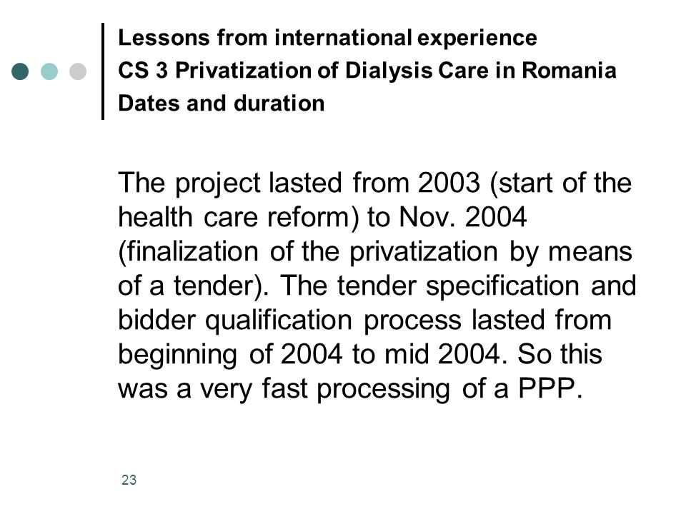 23 Lessons from international experience CS 3 Privatization of Dialysis Care in Romania Dates and duration The project lasted from 2003 (start of the