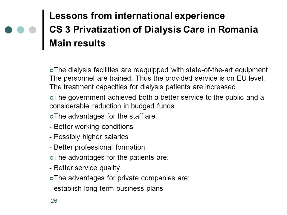 26 Lessons from international experience CS 3 Privatization of Dialysis Care in Romania Main results The dialysis facilities are reequipped with state
