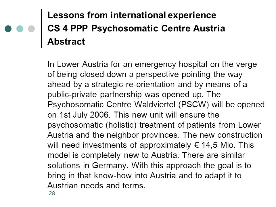 28 Lessons from international experience CS 4 PPP Psychosomatic Centre Austria Abstract In Lower Austria for an emergency hospital on the verge of being closed down a perspective pointing the way ahead by a strategic re-orientation and by means of a public-private partnership was opened up.