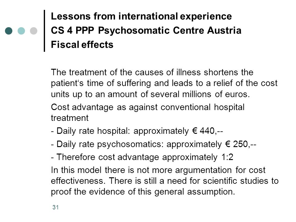 31 Lessons from international experience CS 4 PPP Psychosomatic Centre Austria Fiscal effects The treatment of the causes of illness shortens the pati