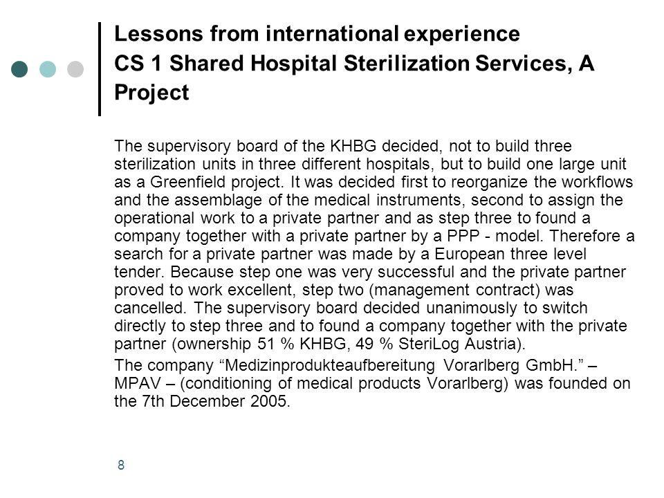 8 Lessons from international experience CS 1 Shared Hospital Sterilization Services, A Project The supervisory board of the KHBG decided, not to build three sterilization units in three different hospitals, but to build one large unit as a Greenfield project.